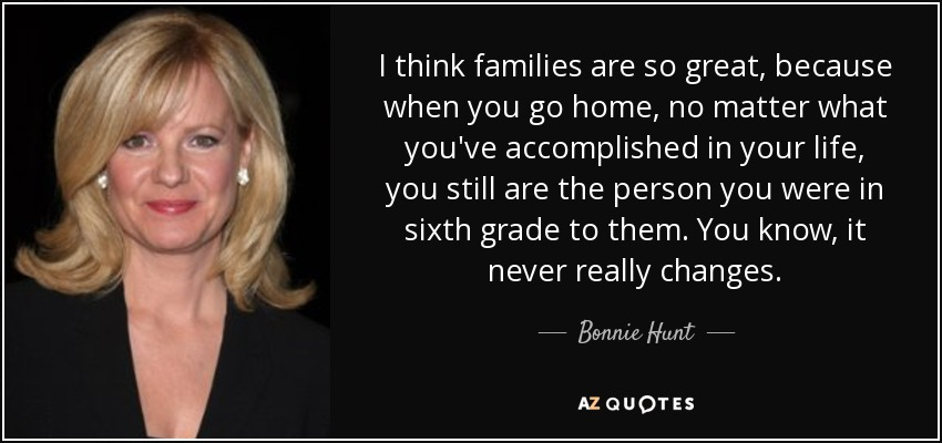 I think families are so great, because when you go home, no matter what you've accomplished in your life, you still are the person you were in sixth grade to them. You know, it never really changes. - Bonnie Hunt