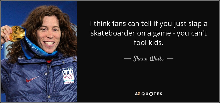 I think fans can tell if you just slap a skateboarder on a game - you can't fool kids. - Shaun White