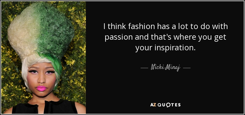I think fashion has a lot to do with passion and that's where you get your inspiration. - Nicki Minaj