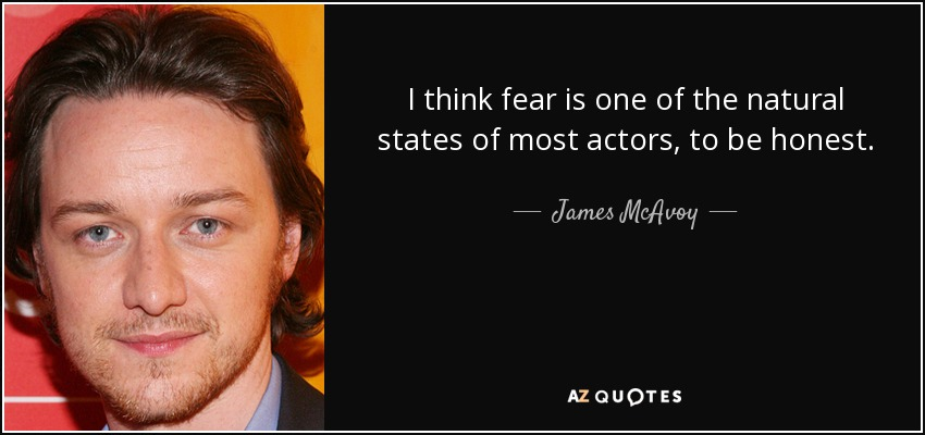 I think fear is one of the natural states of most actors, to be honest. - James McAvoy