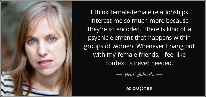 I think female-female relationships interest me so much more because they're so encoded. There is kind of a psychic element that happens within groups of women. Whenever I hang out with my female friends, I feel like context is never needed. - Heidi Julavits