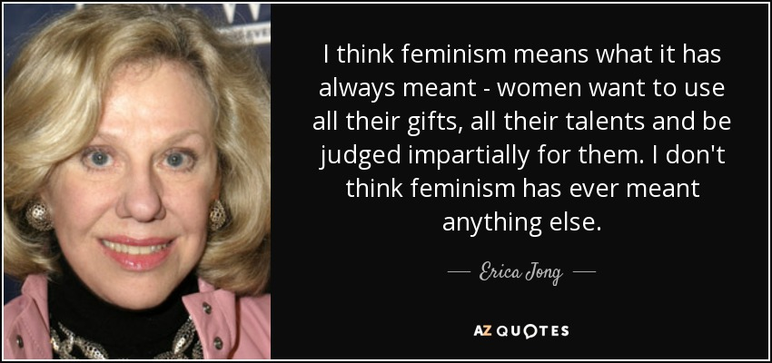 I think feminism means what it has always meant - women want to use all their gifts, all their talents and be judged impartially for them. I don't think feminism has ever meant anything else. - Erica Jong