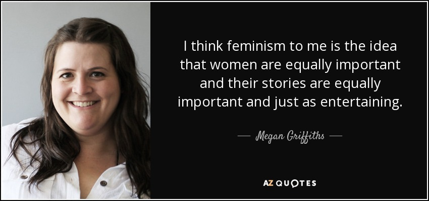 I think feminism to me is the idea that women are equally important and their stories are equally important and just as entertaining. - Megan Griffiths