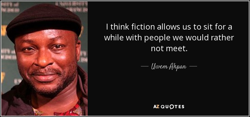 I think fiction allows us to sit for a while with people we would rather not meet. - Uwem Akpan