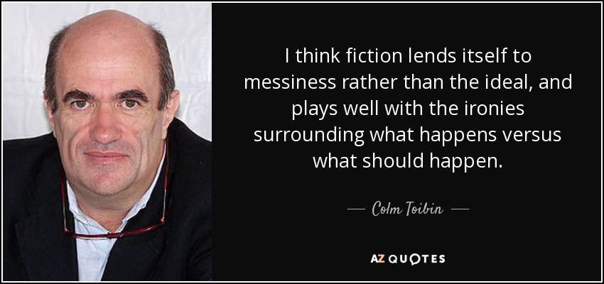 I think fiction lends itself to messiness rather than the ideal, and plays well with the ironies surrounding what happens versus what should happen. - Colm Toibin
