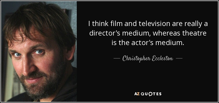 I think film and television are really a director's medium, whereas theatre is the actor's medium. - Christopher Eccleston