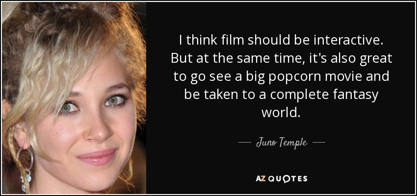 I think film should be interactive. But at the same time, it's also great to go see a big popcorn movie and be taken to a complete fantasy world. - Juno Temple