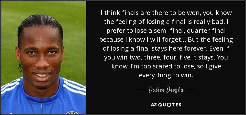 Finals Quotes Unique Didier Drogba Quote I Think Finals Are There To Be Won You Know.