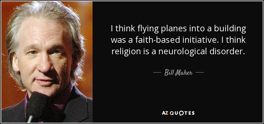 I think flying planes into a building was a faith-based initiative. I think religion is a neurological disorder. - Bill Maher