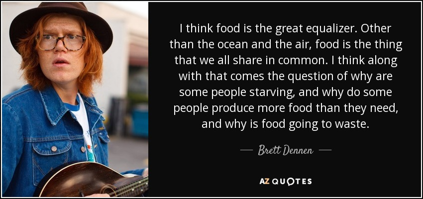 I think food is the great equalizer. Other than the ocean and the air, food is the thing that we all share in common. I think along with that comes the question of why are some people starving, and why do some people produce more food than they need, and why is food going to waste. - Brett Dennen