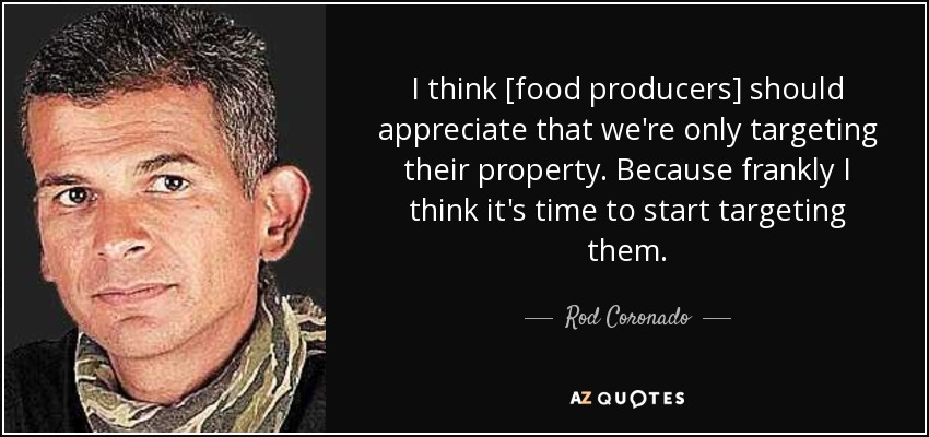 I think [food producers] should appreciate that we're only targeting their property. Because frankly I think it's time to start targeting them. - Rod Coronado