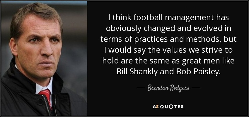 I think football management has obviously changed and evolved in terms of practices and methods, but I would say the values we strive to hold are the same as great men like Bill Shankly and Bob Paisley. - Brendan Rodgers