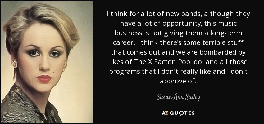 I think for a lot of new bands, although they have a lot of opportunity, this music business is not giving them a long-term career. I think there's some terrible stuff that comes out and we are bombarded by likes of The X Factor, Pop Idol and all those programs that I don't really like and I don't approve of. - Susan Ann Sulley