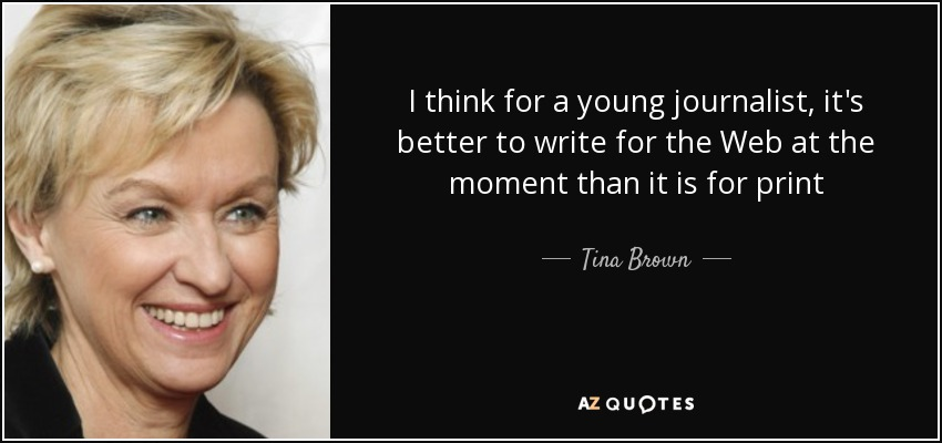 I think for a young journalist, it's better to write for the Web at the moment than it is for print - Tina Brown