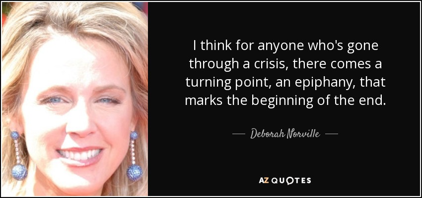 I think for anyone who's gone through a crisis, there comes a turning point, an epiphany, that marks the beginning of the end. - Deborah Norville