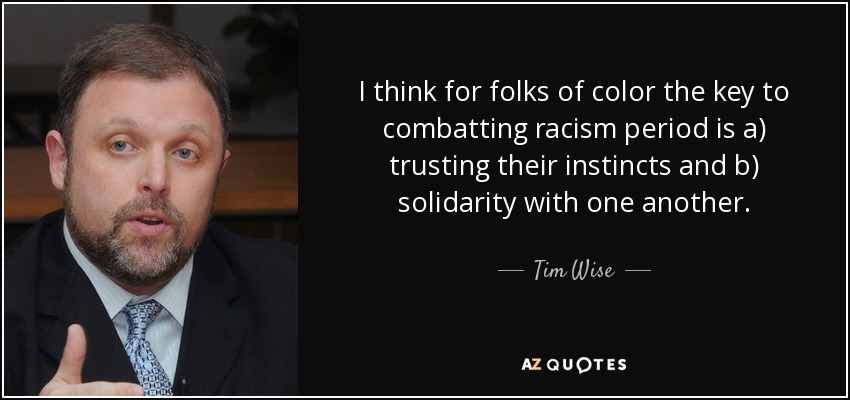 I think for folks of color the key to combatting racism period is a) trusting their instincts and b) solidarity with one another. - Tim Wise