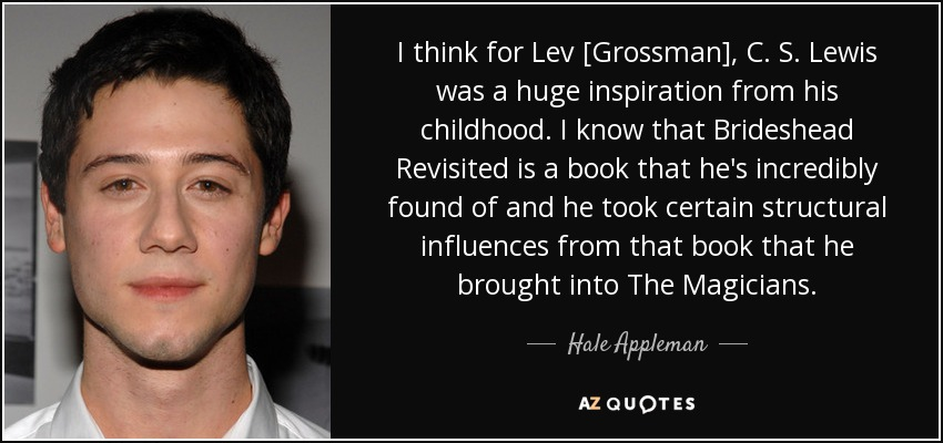 I think for Lev [Grossman], C. S. Lewis was a huge inspiration from his childhood. I know that Brideshead Revisited is a book that he's incredibly found of and he took certain structural influences from that book that he brought into The Magicians. - Hale Appleman