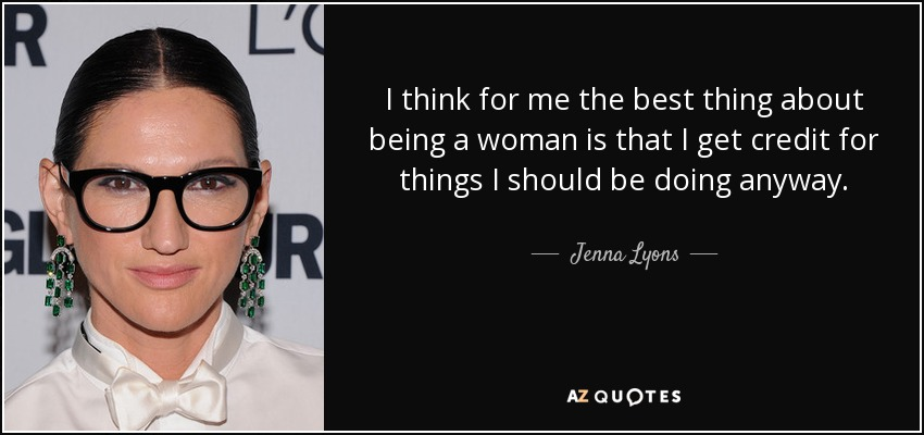 I think for me the best thing about being a woman is that I get credit for things I should be doing anyway. - Jenna Lyons