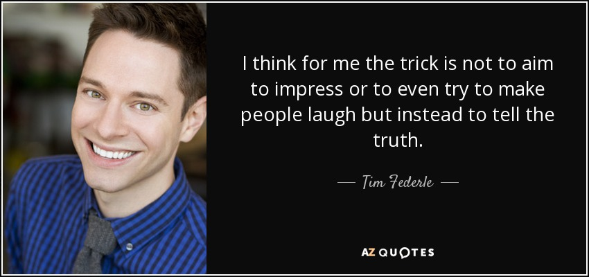 I think for me the trick is not to aim to impress or to even try to make people laugh but instead to tell the truth. - Tim Federle