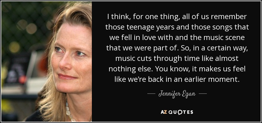 I think, for one thing, all of us remember those teenage years and those songs that we fell in love with and the music scene that we were part of. So, in a certain way, music cuts through time like almost nothing else. You know, it makes us feel like we're back in an earlier moment. - Jennifer Egan
