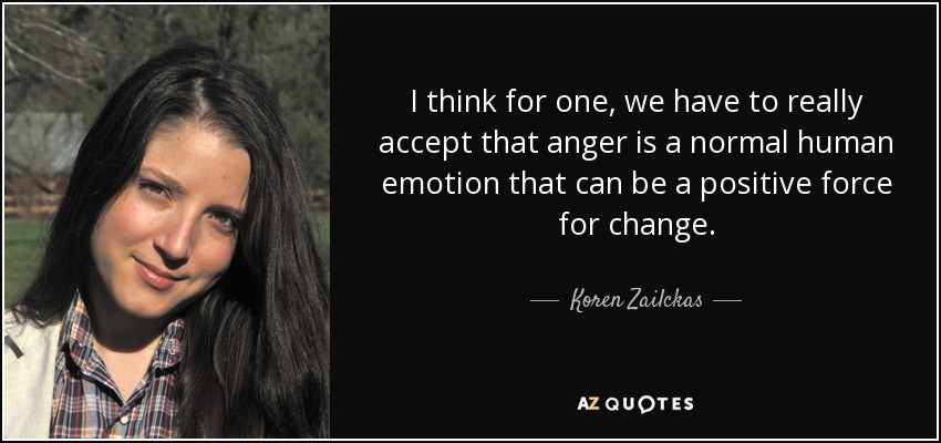 I think for one, we have to really accept that anger is a normal human emotion that can be a positive force for change. - Koren Zailckas