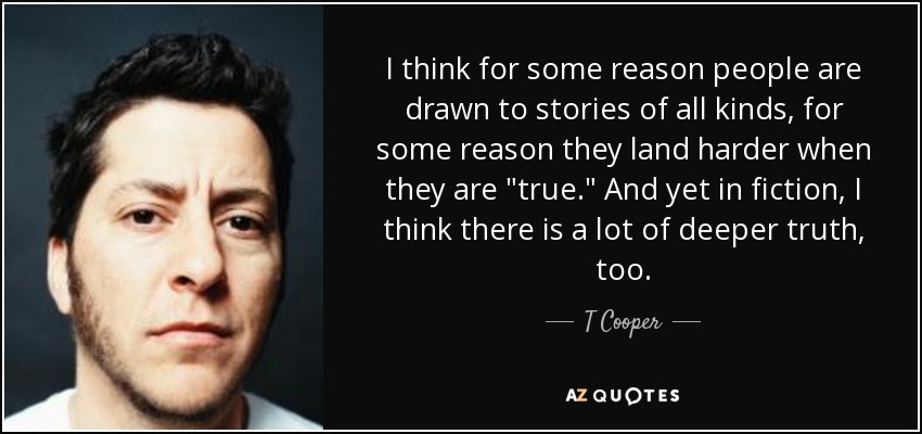 I think for some reason people are drawn to stories of all kinds, for some reason they land harder when they are