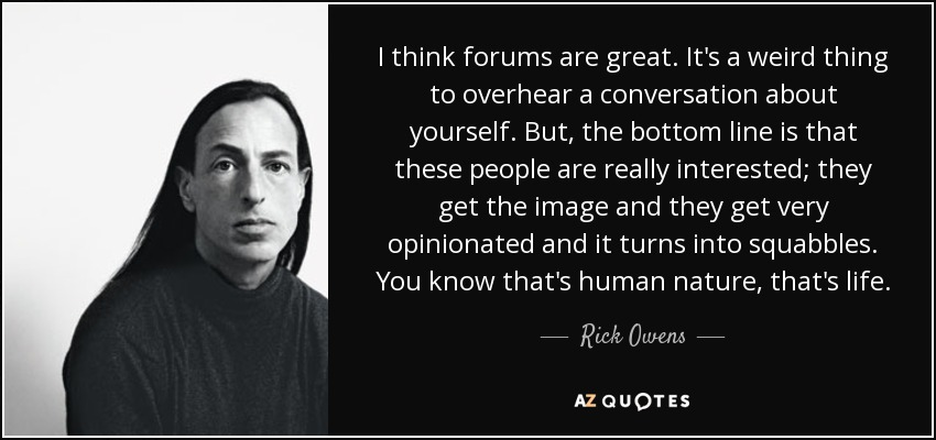 I think forums are great. It's a weird thing to overhear a conversation about yourself. But, the bottom line is that these people are really interested; they get the image and they get very opinionated and it turns into squabbles. You know that's human nature, that's life. - Rick Owens