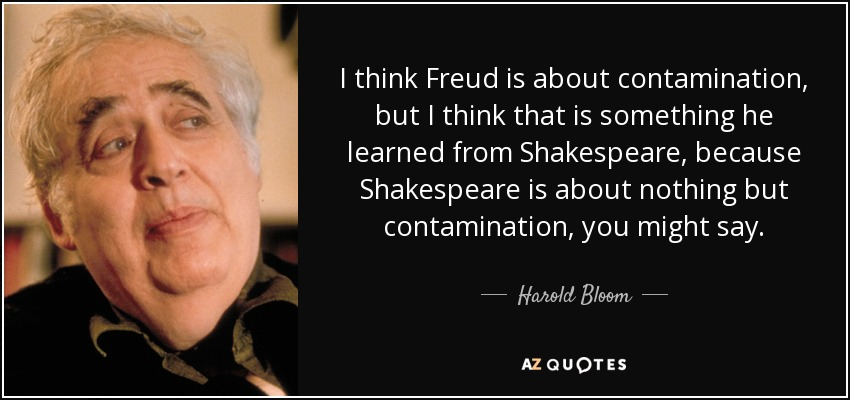 I think Freud is about contamination, but I think that is something he learned from Shakespeare, because Shakespeare is about nothing but contamination, you might say. - Harold Bloom
