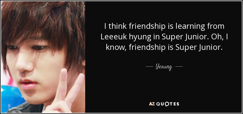 I think friendship is learning from Leeeuk hyung in Super Junior. Oh, I know, friendship is Super Junior. - Yesung