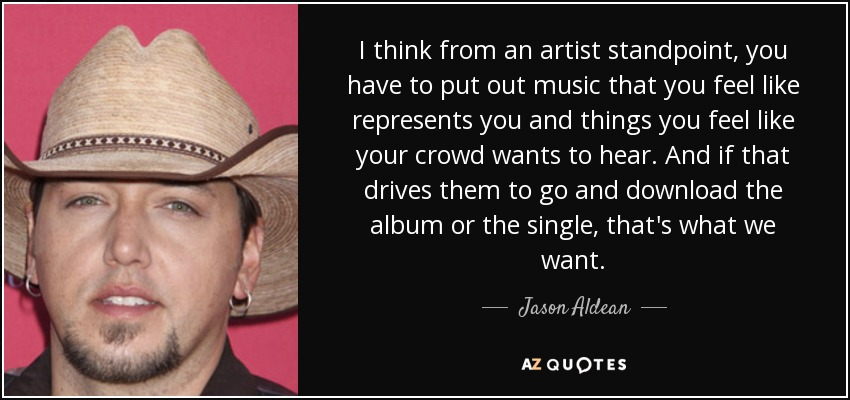 I think from an artist standpoint, you have to put out music that you feel like represents you and things you feel like your crowd wants to hear. And if that drives them to go and download the album or the single, that's what we want. - Jason Aldean