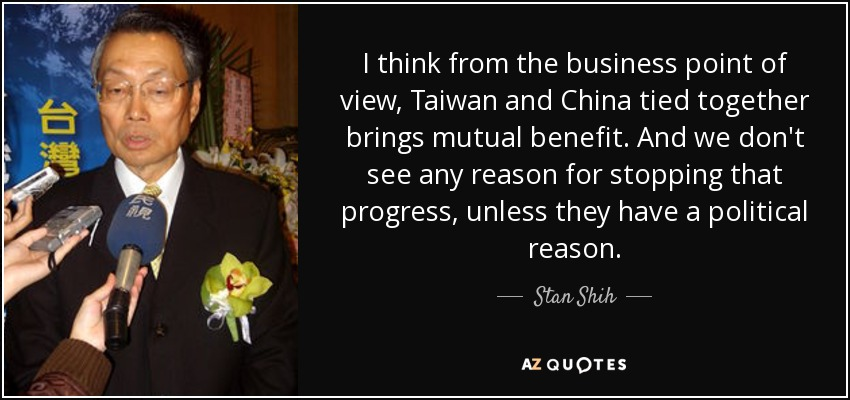 I think from the business point of view, Taiwan and China tied together brings mutual benefit. And we don't see any reason for stopping that progress, unless they have a political reason. - Stan Shih