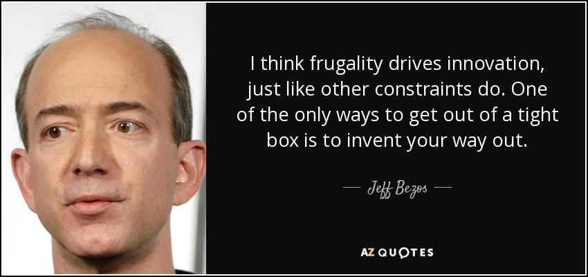 I think frugality drives innovation, just like other constraints do. One of the only ways to get out of a tight box is to invent your way out. - Jeff Bezos