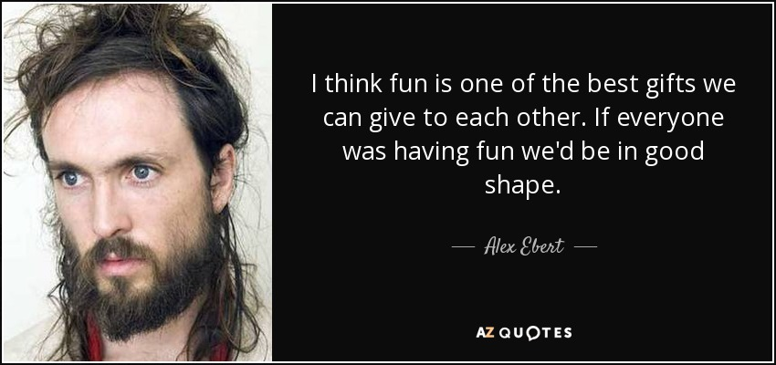 I think fun is one of the best gifts we can give to each other. If everyone was having fun we'd be in good shape. - Alex Ebert