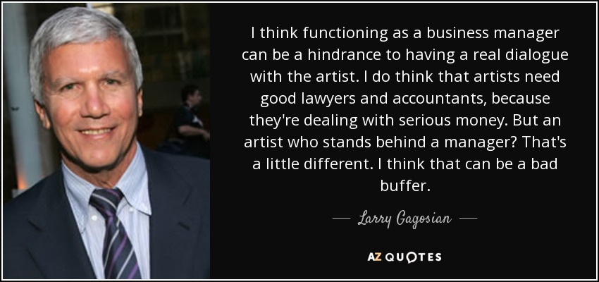I think functioning as a business manager can be a hindrance to having a real dialogue with the artist. I do think that artists need good lawyers and accountants, because they're dealing with serious money. But an artist who stands behind a manager? That's a little different. I think that can be a bad buffer. - Larry Gagosian
