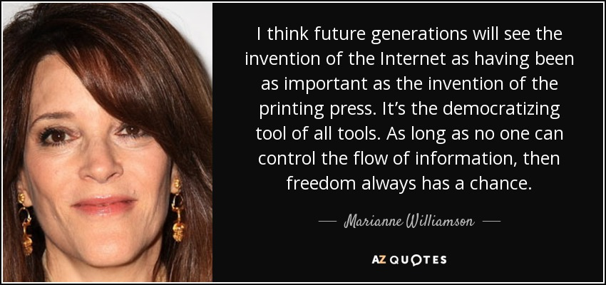 I think future generations will see the invention of the Internet as having been as important as the invention of the printing press. It's the democratizing tool of all tools. As long as no one can control the flow of information, then freedom always has a chance. - Marianne Williamson