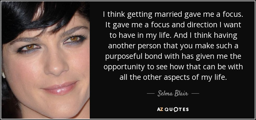 I think getting married gave me a focus. It gave me a focus and direction I want to have in my life. And I think having another person that you make such a purposeful bond with has given me the opportunity to see how that can be with all the other aspects of my life. - Selma Blair