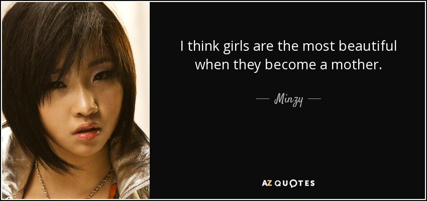 I think girls are the most beautiful when they become a mother. - Minzy