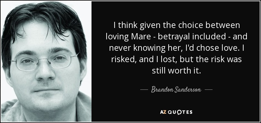 I think given the choice between loving Mare - betrayal included - and never knowing her, I'd chose love. I risked, and I lost, but the risk was still worth it. - Brandon Sanderson