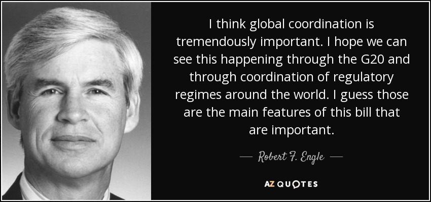 I think global coordination is tremendously important. I hope we can see this happening through the G20 and through coordination of regulatory regimes around the world. I guess those are the main features of this bill that are important. - Robert F. Engle