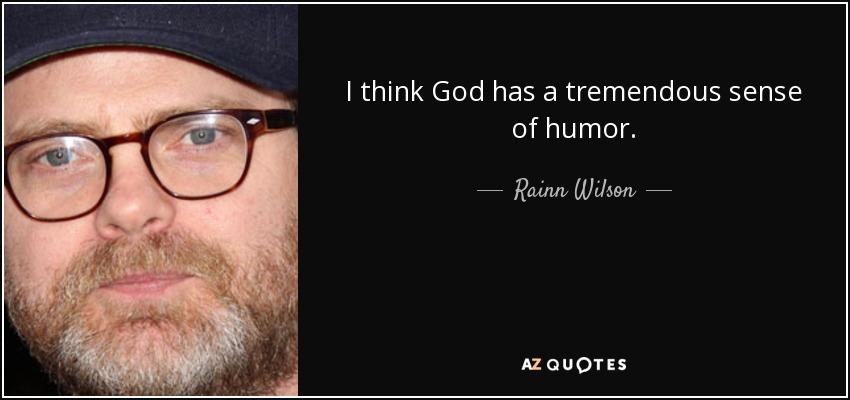 I think God has a tremendous sense of humor. - Rainn Wilson