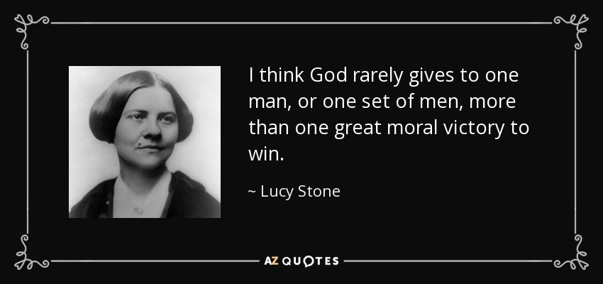 I think God rarely gives to one man, or one set of men, more than one great moral victory to win. - Lucy Stone