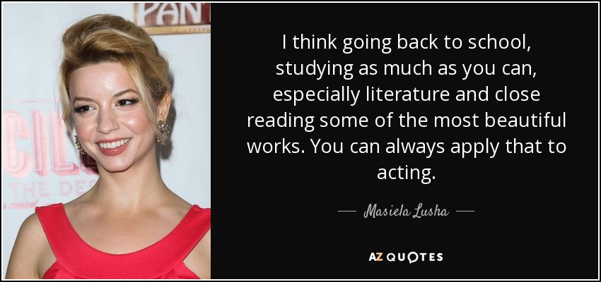 I think going back to school, studying as much as you can, especially literature and close reading some of the most beautiful works. You can always apply that to acting. - Masiela Lusha