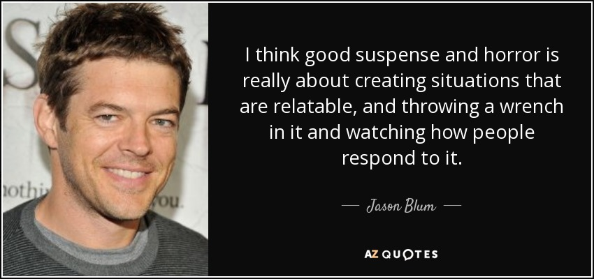 I think good suspense and horror is really about creating situations that are relatable, and throwing a wrench in it and watching how people respond to it. - Jason Blum