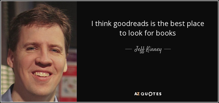 I think goodreads is the best place to look for books - Jeff Kinney