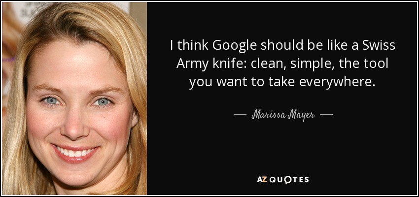 I think Google should be like a Swiss Army knife: clean, simple, the tool you want to take everywhere. - Marissa Mayer