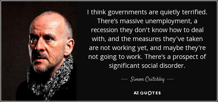 I think governments are quietly terrified. There's massive unemployment, a recession they don't know how to deal with, and the measures they've taken are not working yet, and maybe they're not going to work. There's a prospect of significant social disorder. - Simon Critchley