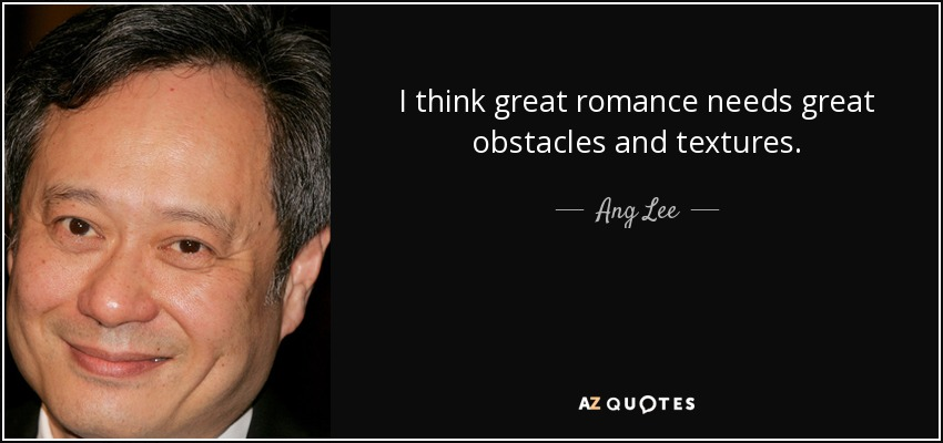 I think great romance needs great obstacles and textures. - Ang Lee