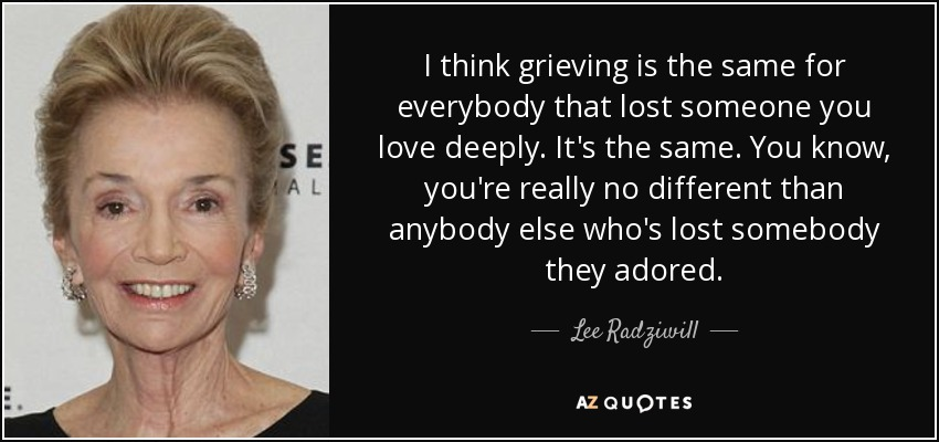 I think grieving is the same for everybody that lost someone you love deeply. It's the same. You know, you're really no different than anybody else who's lost somebody they adored. - Lee Radziwill