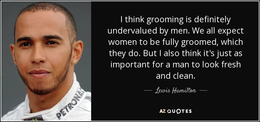 I think grooming is definitely undervalued by men. We all expect women to be fully groomed, which they do. But I also think it's just as important for a man to look fresh and clean. - Lewis Hamilton