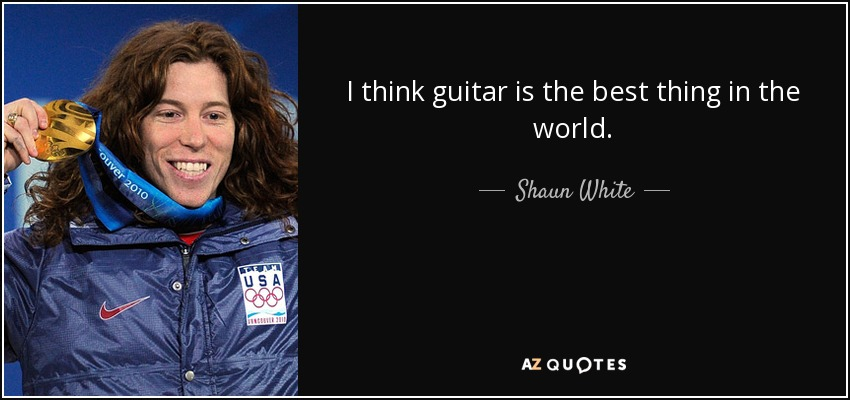 I think guitar is the best thing in the world. - Shaun White